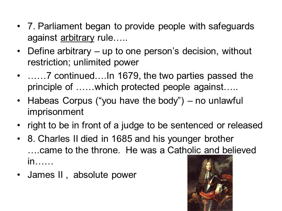 7. Parliament began to provide people with safeguards against arbitrary rule….. Define arbitrary – up to one person's decision, without restriction; u