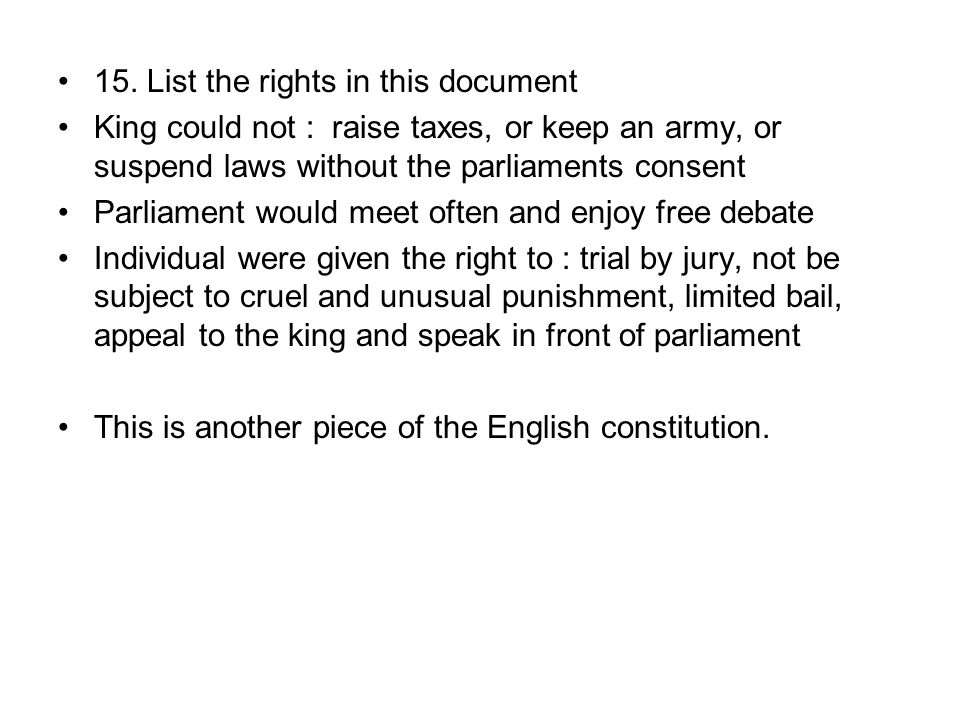 15. List the rights in this document King could not : raise taxes, or keep an army, or suspend laws without the parliaments consent Parliament would m