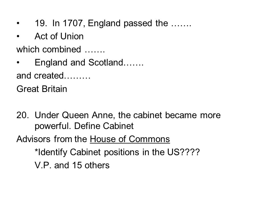19. In 1707, England passed the ……. Act of Union which combined ……. England and Scotland……. and created……… Great Britain 20.Under Queen Anne, the cabi