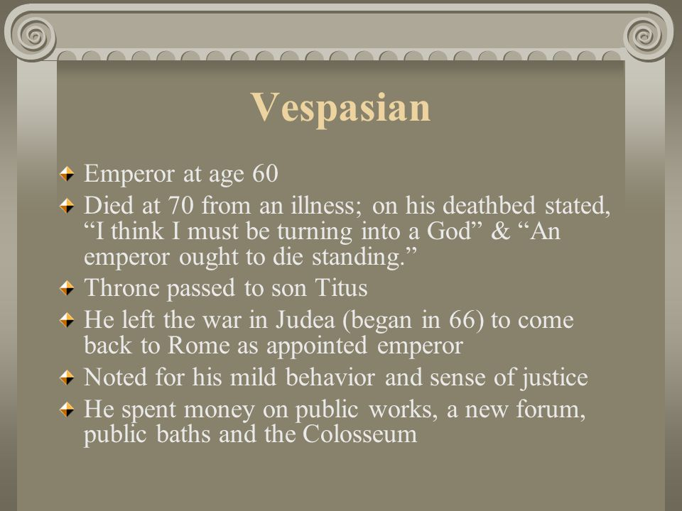 """Vespasian Emperor at age 60 Died at 70 from an illness; on his deathbed stated, """"I think I must be turning into a God"""" & """"An emperor ought to die stan"""
