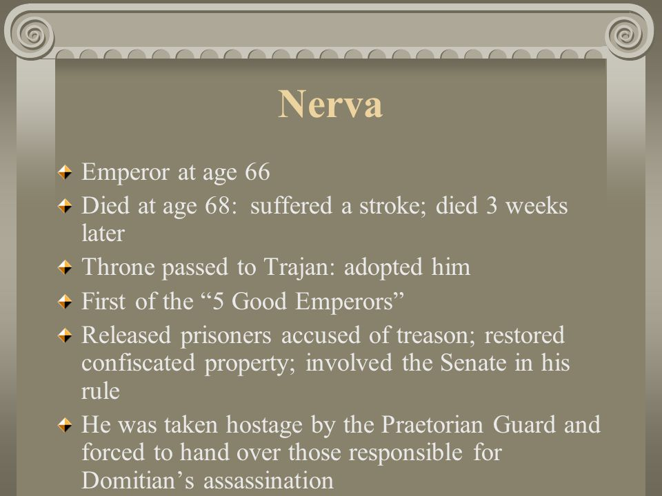 """Nerva Emperor at age 66 Died at age 68: suffered a stroke; died 3 weeks later Throne passed to Trajan: adopted him First of the """"5 Good Emperors"""" Rele"""