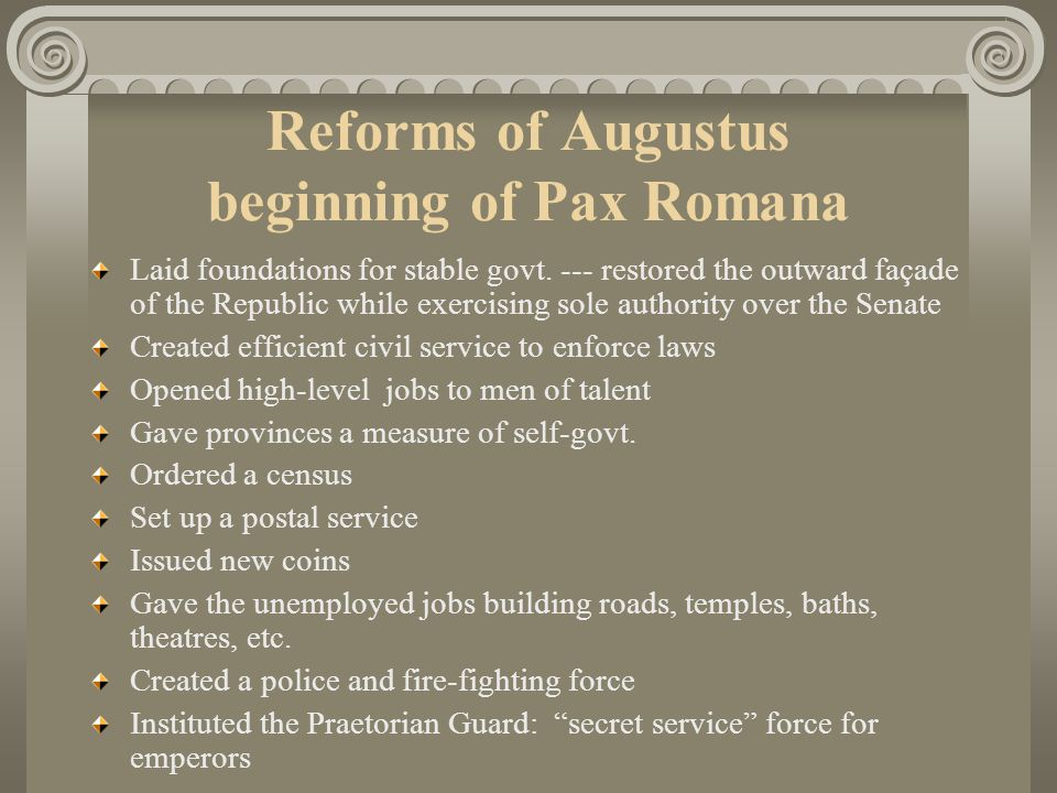 Reforms of Augustus beginning of Pax Romana Laid foundations for stable govt. --- restored the outward façade of the Republic while exercising sole au