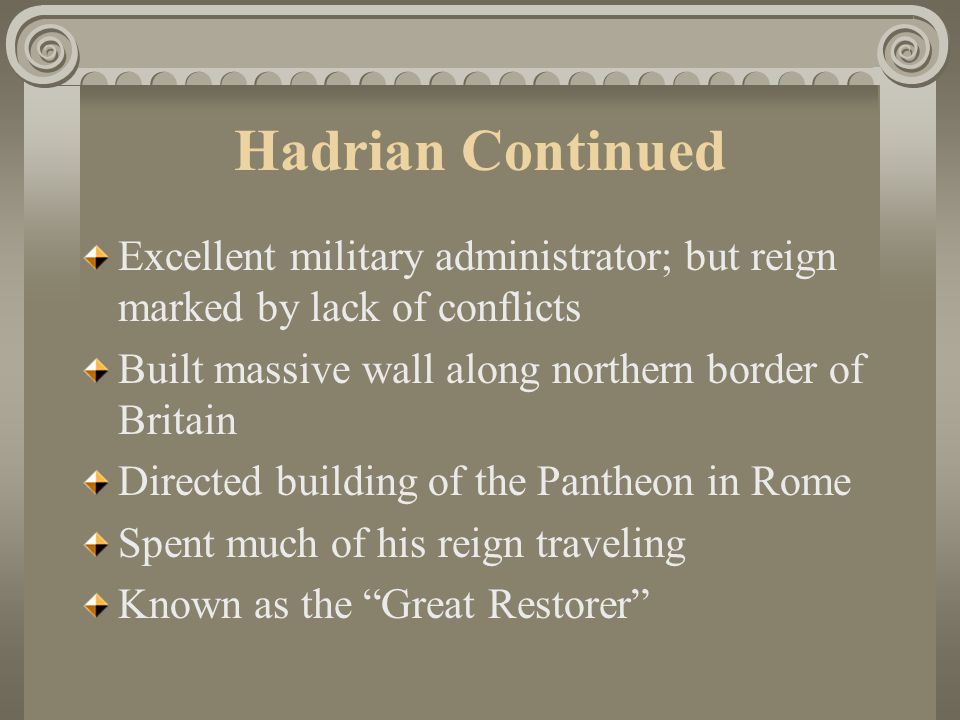 Hadrian Continued Excellent military administrator; but reign marked by lack of conflicts Built massive wall along northern border of Britain Directed