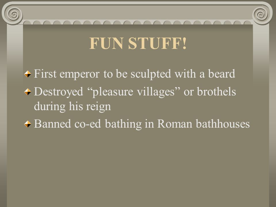 """FUN STUFF! First emperor to be sculpted with a beard Destroyed """"pleasure villages"""" or brothels during his reign Banned co-ed bathing in Roman bathhous"""