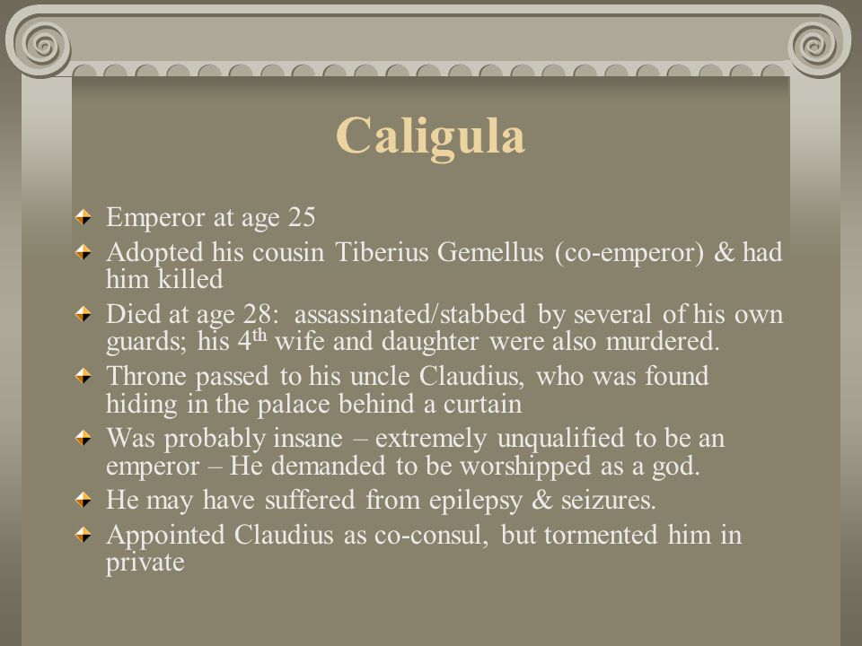 Caligula Emperor at age 25 Adopted his cousin Tiberius Gemellus (co-emperor) & had him killed Died at age 28: assassinated/stabbed by several of his o