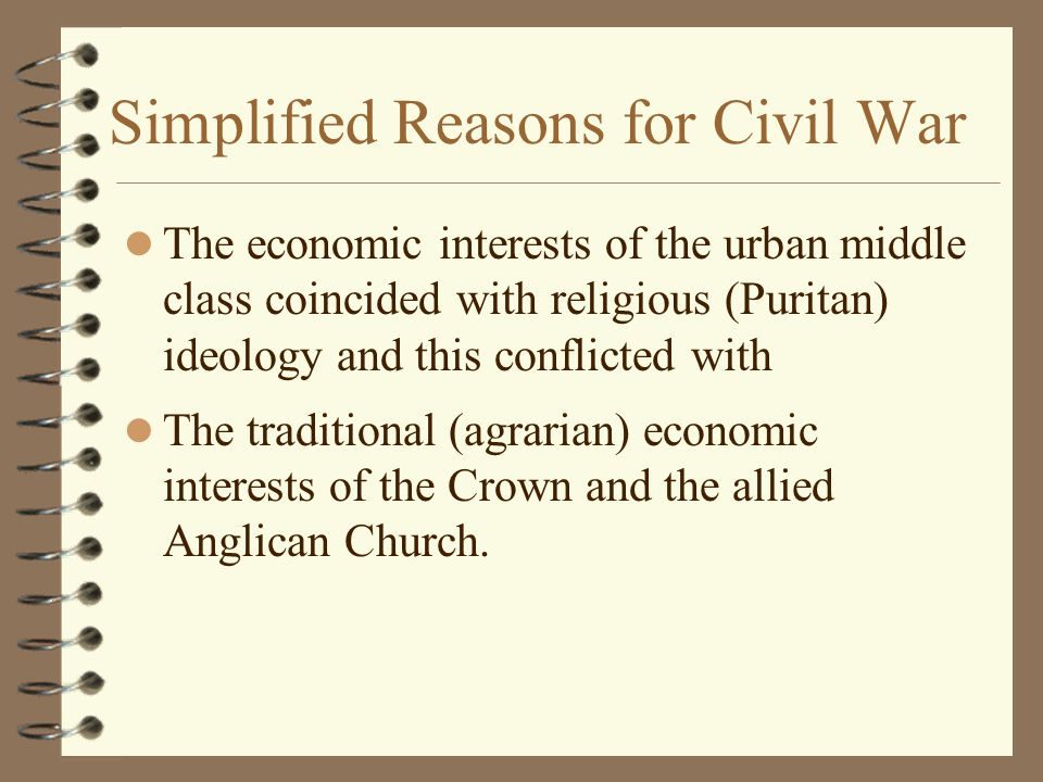 Simplified Reasons for Civil War The economic interests of the urban middle class coincided with religious (Puritan) ideology and this conflicted with The traditional (agrarian) economic interests of the Crown and the allied Anglican Church.