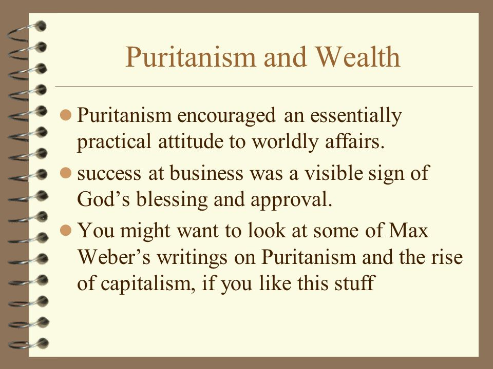 Puritanism and Wealth Puritanism encouraged an essentially practical attitude to worldly affairs.