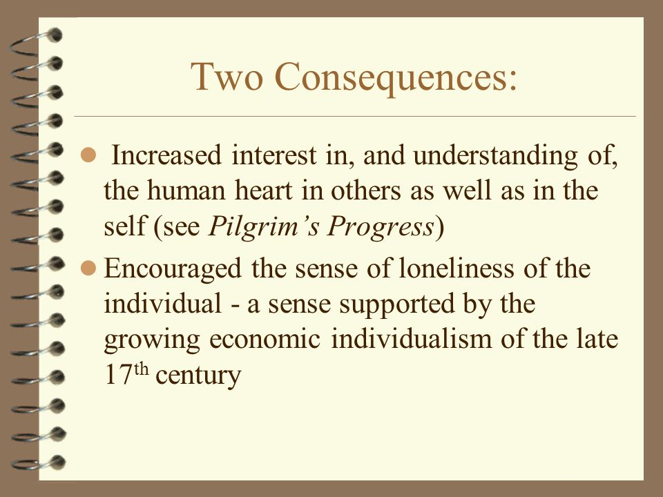 Two Consequences: Increased interest in, and understanding of, the human heart in others as well as in the self (see Pilgrim's Progress) Encouraged the sense of loneliness of the individual - a sense supported by the growing economic individualism of the late 17 th century