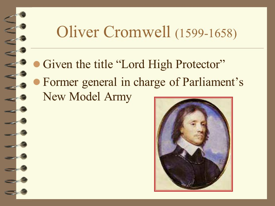 Oliver Cromwell (1599-1658) Given the title Lord High Protector Former general in charge of Parliament's New Model Army