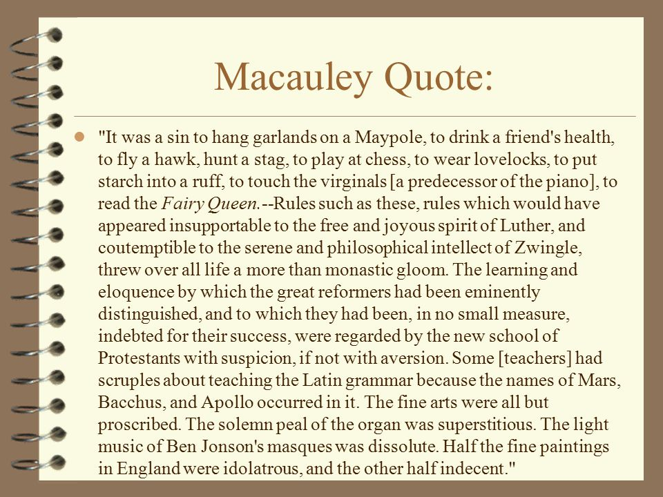 Macauley Quote: It was a sin to hang garlands on a Maypole, to drink a friend s health, to fly a hawk, hunt a stag, to play at chess, to wear lovelocks, to put starch into a ruff, to touch the virginals [a predecessor of the piano], to read the Fairy Queen.--Rules such as these, rules which would have appeared insupportable to the free and joyous spirit of Luther, and coutemptible to the serene and philosophical intellect of Zwingle, threw over all life a more than monastic gloom.