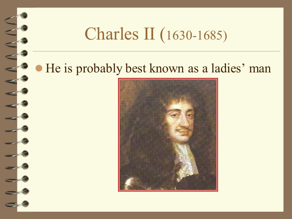 Charles II ( 1630-1685) He is probably best known as a ladies' man