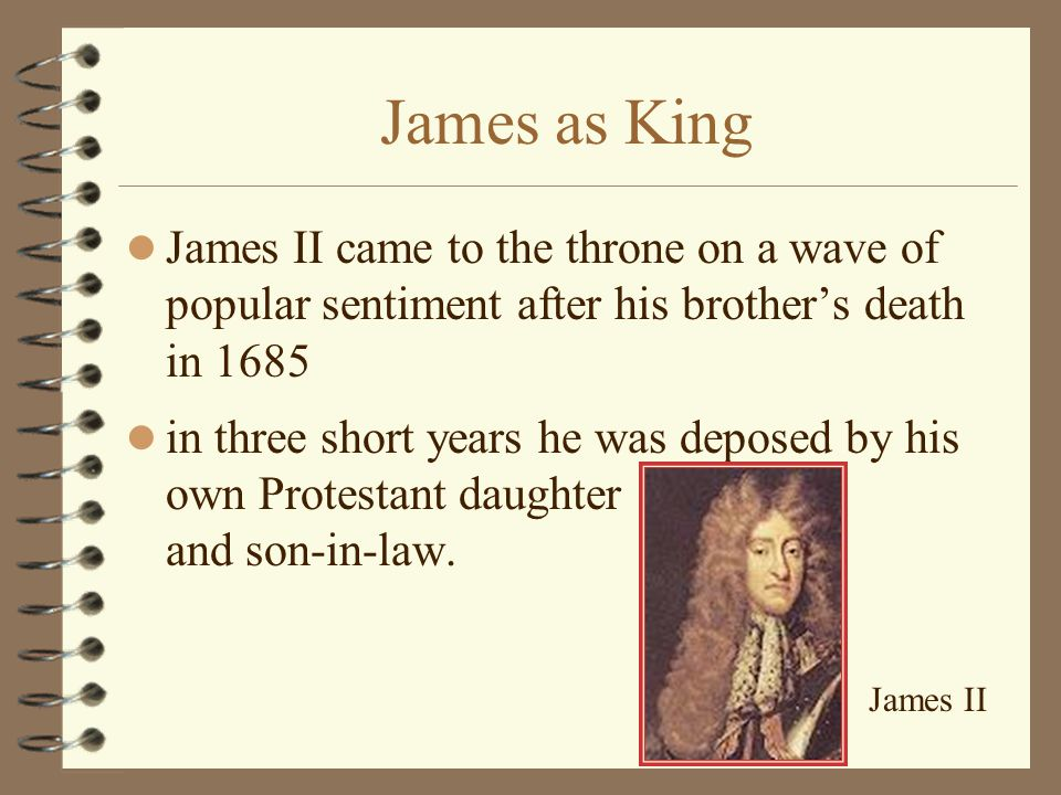 James as King James II came to the throne on a wave of popular sentiment after his brother's death in 1685 in three short years he was deposed by his own Protestant daughter and son-in-law.