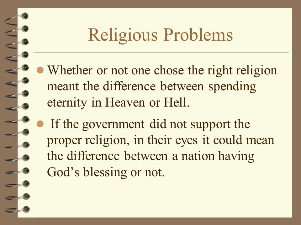 Religious Problems Whether or not one chose the right religion meant the difference between spending eternity in Heaven or Hell.