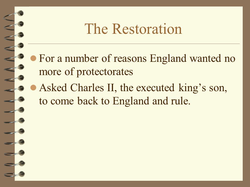 The Restoration For a number of reasons England wanted no more of protectorates Asked Charles II, the executed king's son, to come back to England and rule.