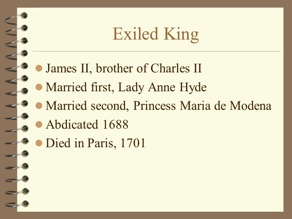 Exiled King James II, brother of Charles II Married first, Lady Anne Hyde Married second, Princess Maria de Modena Abdicated 1688 Died in Paris, 1701