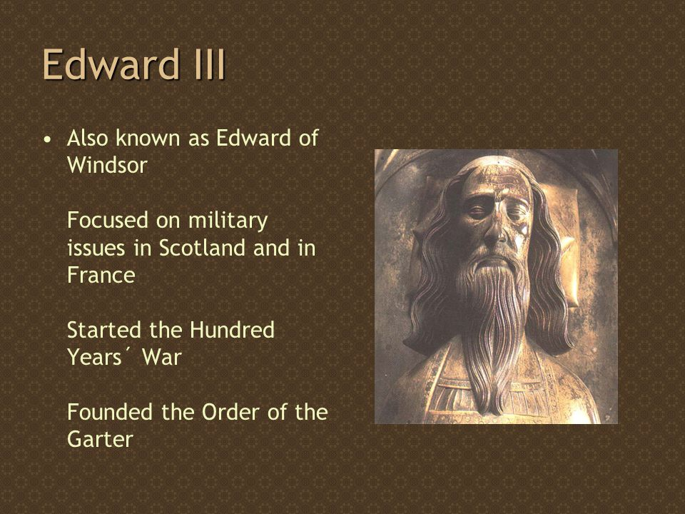 Edward III Also known as Edward of Windsor Focused on military issues in Scotland and in France Started the Hundred Years´ War Founded the Order of the Garter