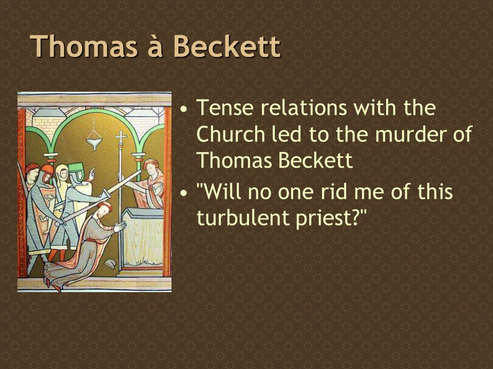 Thomas à Beckett Tense relations with the Church led to the murder of Thomas Beckett Will no one rid me of this turbulent priest?