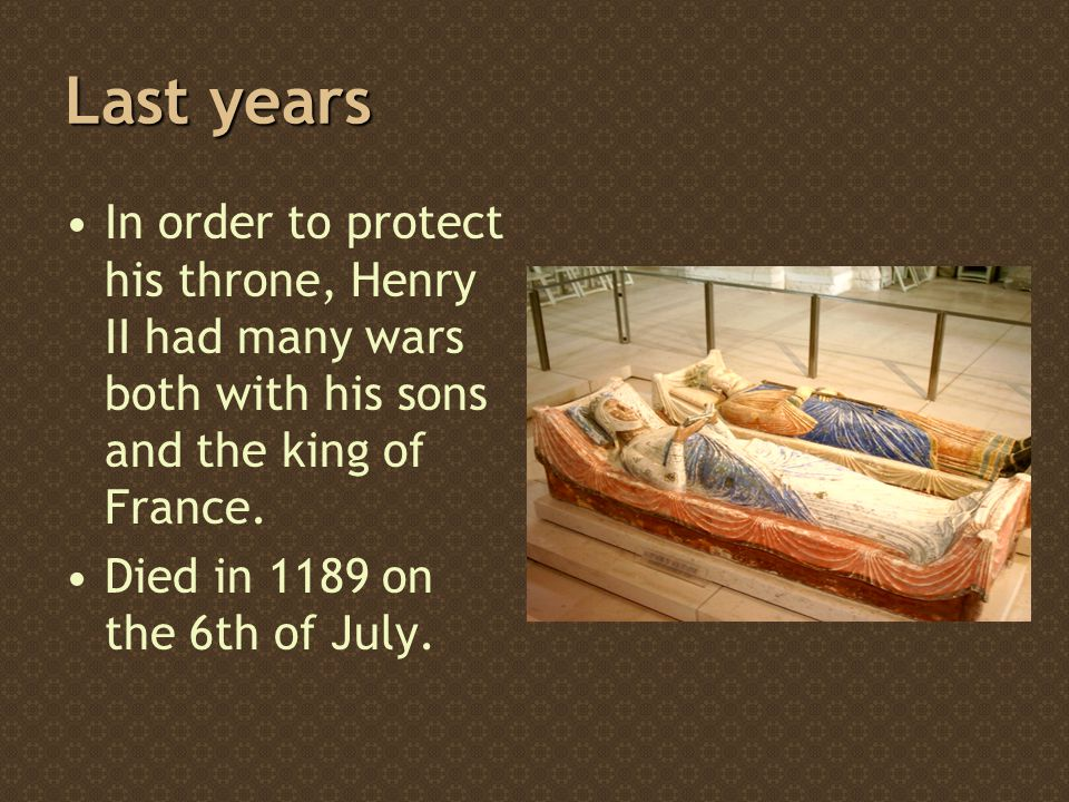 Last years In order to protect his throne, Henry II had many wars both with his sons and the king of France.