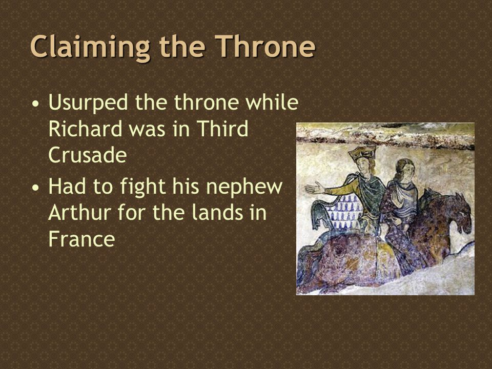 Claiming the Throne Usurped the throne while Richard was in Third Crusade Had to fight his nephew Arthur for the lands in France