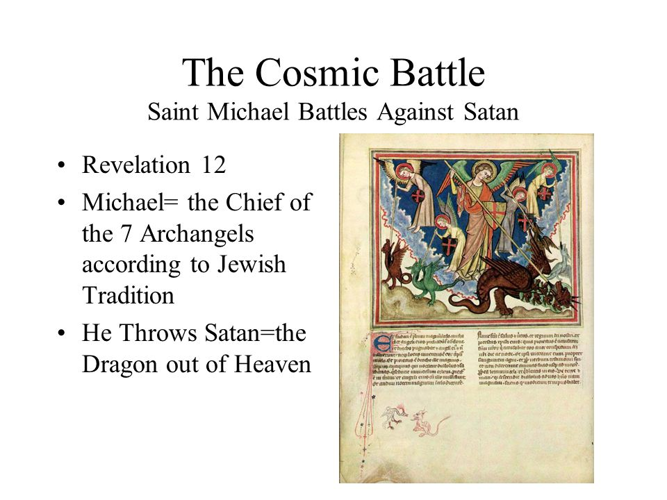The Cosmic Battle Saint Michael Battles Against Satan Revelation 12 Michael= the Chief of the 7 Archangels according to Jewish Tradition He Throws Satan=the Dragon out of Heaven