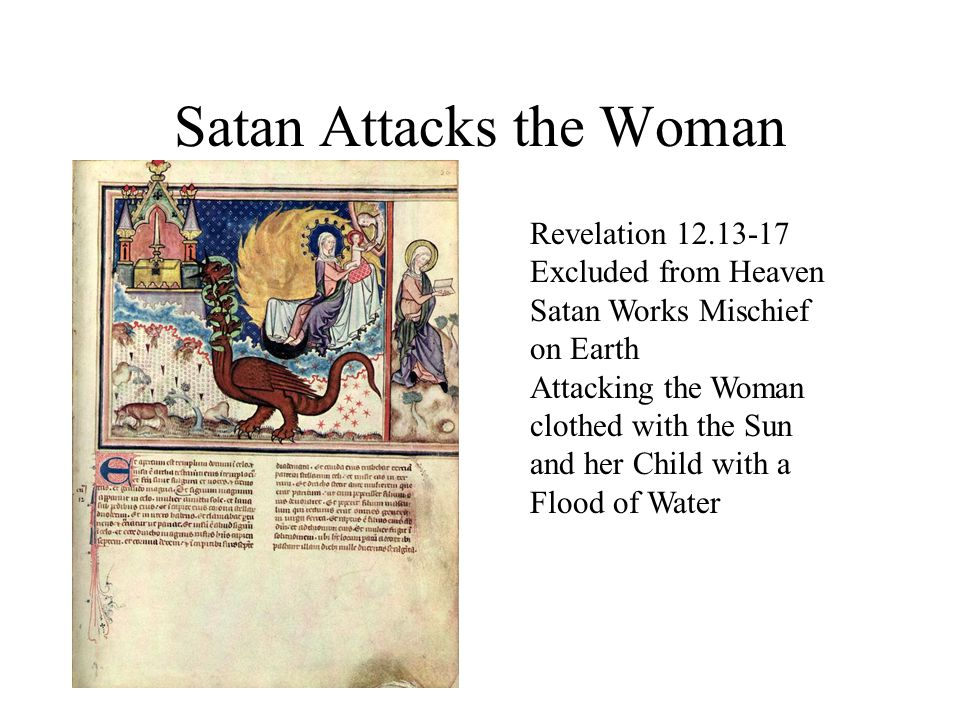 Satan Attacks the Woman Revelation 12.13-17 Excluded from Heaven Satan Works Mischief on Earth Attacking the Woman clothed with the Sun and her Child with a Flood of Water