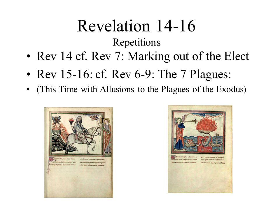 Revelation 14-16 Repetitions Rev 14 cf. Rev 7: Marking out of the Elect Rev 15-16: cf.