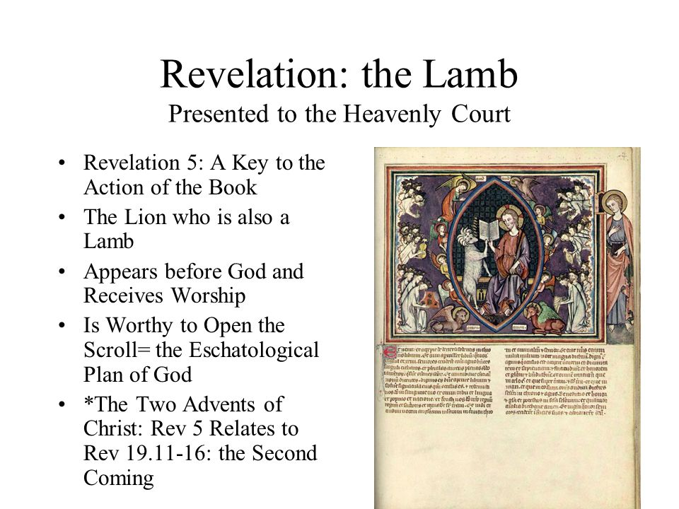 Revelation: the Lamb Presented to the Heavenly Court Revelation 5: A Key to the Action of the Book The Lion who is also a Lamb Appears before God and Receives Worship Is Worthy to Open the Scroll= the Eschatological Plan of God *The Two Advents of Christ: Rev 5 Relates to Rev 19.11-16: the Second Coming