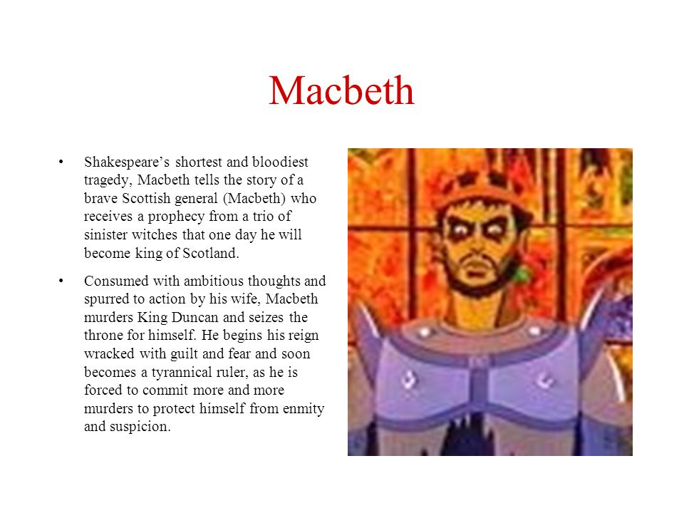 Macbeth Shakespeare's shortest and bloodiest tragedy, Macbeth tells the story of a brave Scottish general (Macbeth) who receives a prophecy from a tri