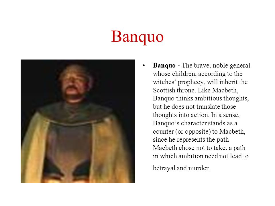 Banquo Banquo - The brave, noble general whose children, according to the witches' prophecy, will inherit the Scottish throne. Like Macbeth, Banquo th