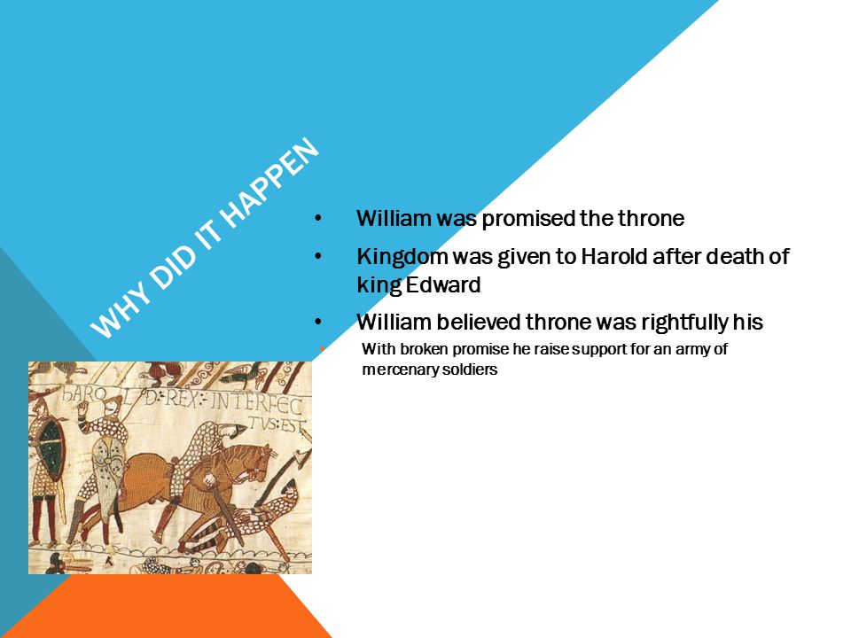 WHY DID IT HAPPEN William was promised the throne Kingdom was given to Harold after death of king Edward William believed throne was rightfully his With broken promise he raise support for an army of mercenary soldiers