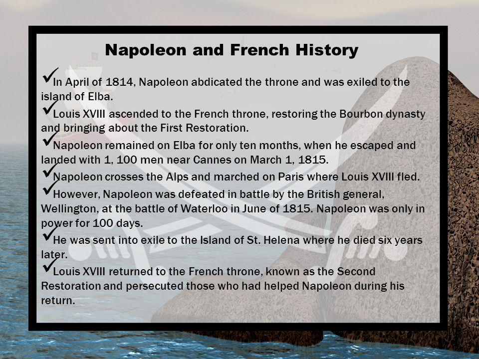 Napoleon and French History In April of 1814, Napoleon abdicated the throne and was exiled to the island of Elba. Louis XVIII ascended to the French t