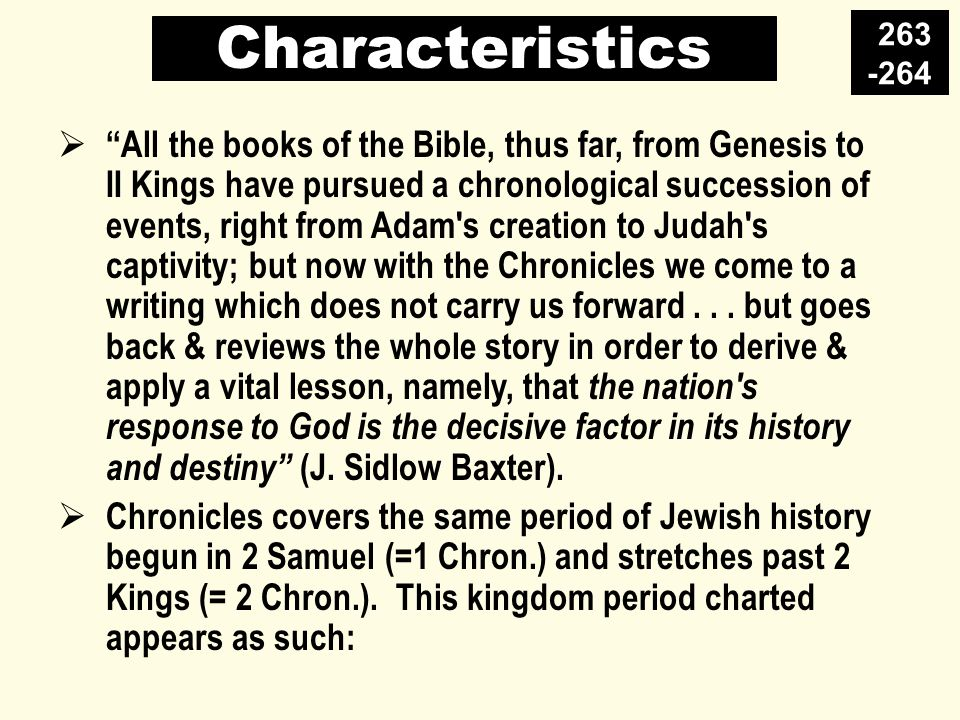 Characteristics  All the books of the Bible, thus far, from Genesis to II Kings have pursued a chronological succession of events, right from Adam s creation to Judah s captivity; but now with the Chronicles we come to a writing which does not carry us forward...