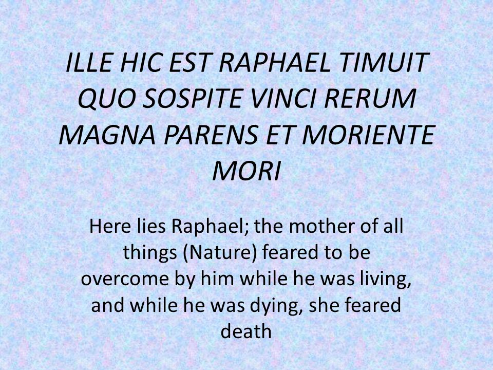 ILLE HIC EST RAPHAEL TIMUIT QUO SOSPITE VINCI RERUM MAGNA PARENS ET MORIENTE MORI Here lies Raphael; the mother of all things (Nature) feared to be overcome by him while he was living, and while he was dying, she feared death
