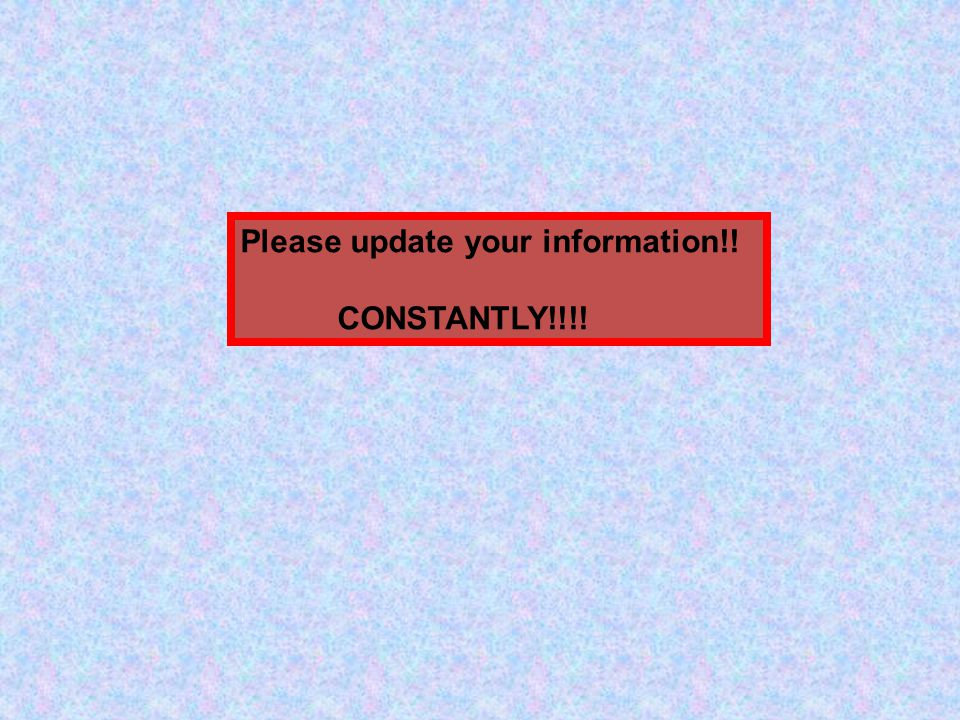 Please update your information!! CONSTANTLY!!!!