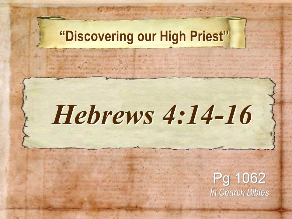 Discovering our High Priest Discovering our High Priest Pg 1062 In Church Bibles Hebrews 4:14-16 Hebrews 4:14-16