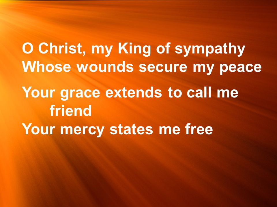 O Christ, my King of sympathy Whose wounds secure my peace Your grace extends to call me friend Your mercy states me free