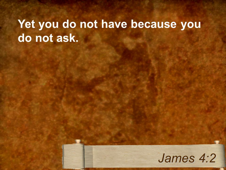 Yet you do not have because you do not ask. James 4:2