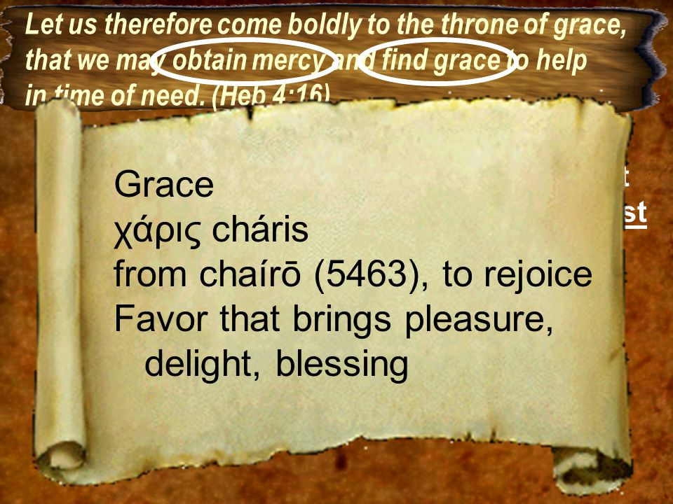 Let us therefore come boldly to the throne of grace, that we may obtain mercy and find grace to help in time of need.