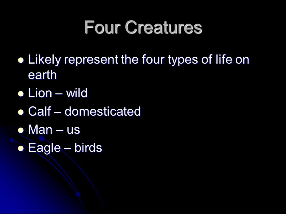 Four Creatures Likely represent the four types of life on earth Likely represent the four types of life on earth Lion – wild Lion – wild Calf – domest