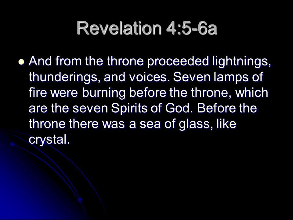 Revelation 4:5-6a And from the throne proceeded lightnings, thunderings, and voices. Seven lamps of fire were burning before the throne, which are the