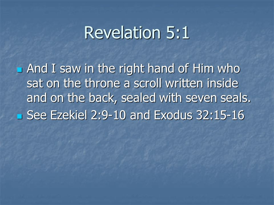 Revelation 5:1 And I saw in the right hand of Him who sat on the throne a scroll written inside and on the back, sealed with seven seals. And I saw in