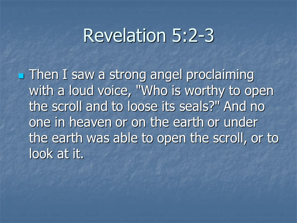 Revelation 5:2-3 Then I saw a strong angel proclaiming with a loud voice,