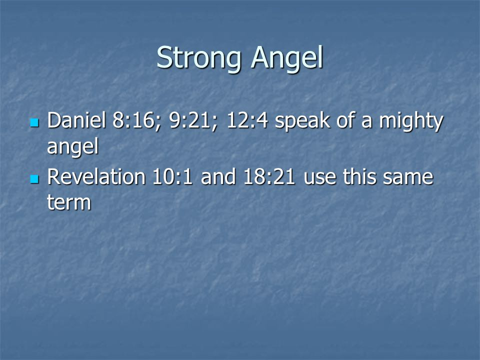 Strong Angel Daniel 8:16; 9:21; 12:4 speak of a mighty angel Daniel 8:16; 9:21; 12:4 speak of a mighty angel Revelation 10:1 and 18:21 use this same t