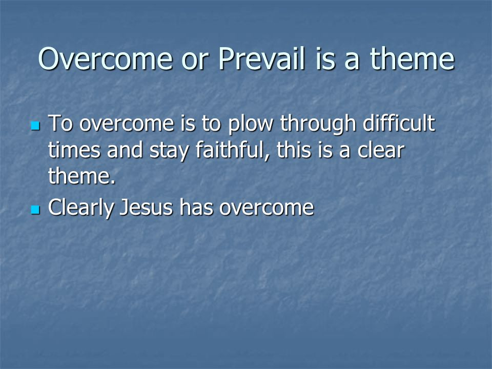 Overcome or Prevail is a theme To overcome is to plow through difficult times and stay faithful, this is a clear theme. To overcome is to plow through