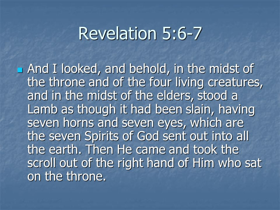 Revelation 5:6-7 And I looked, and behold, in the midst of the throne and of the four living creatures, and in the midst of the elders, stood a Lamb a