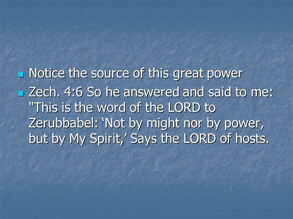 Notice the source of this great power Notice the source of this great power Zech. 4:6 So he answered and said to me: