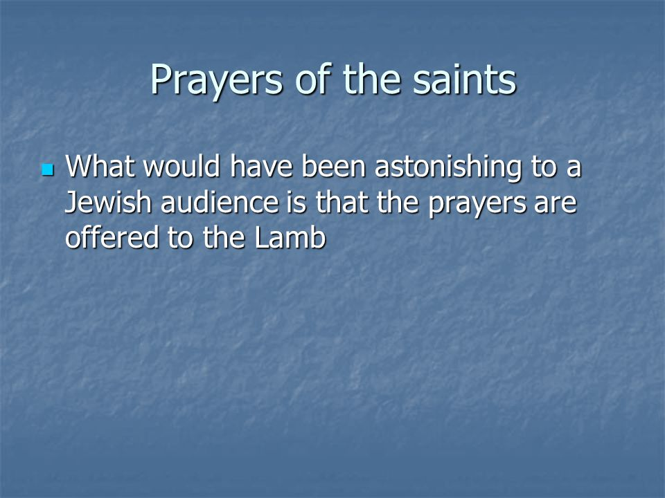 Prayers of the saints What would have been astonishing to a Jewish audience is that the prayers are offered to the Lamb What would have been astonishi