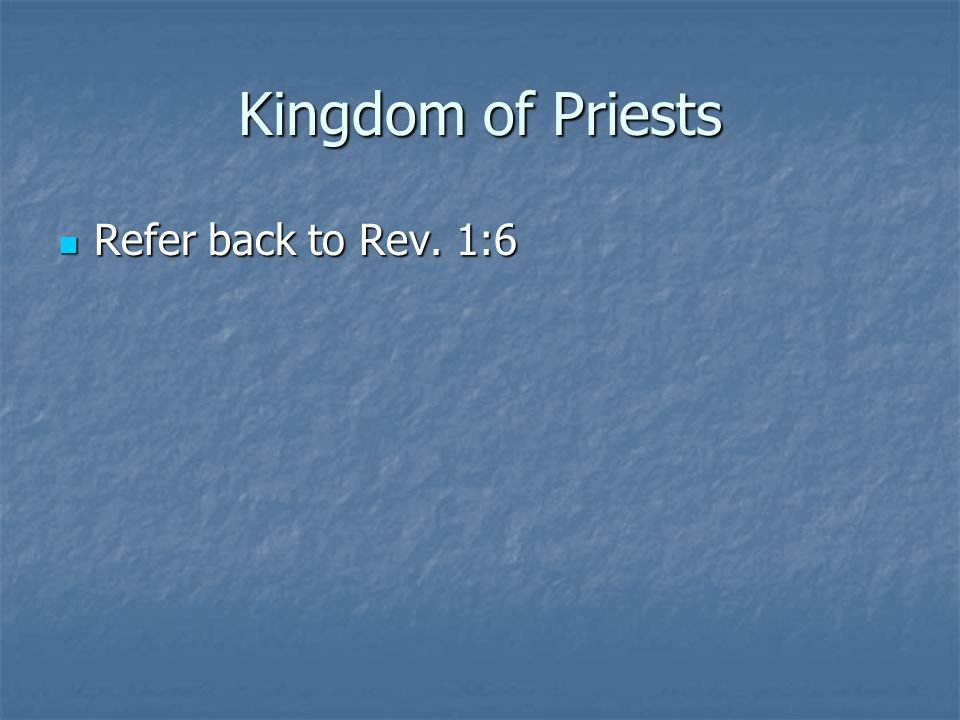 Kingdom of Priests Refer back to Rev. 1:6 Refer back to Rev. 1:6
