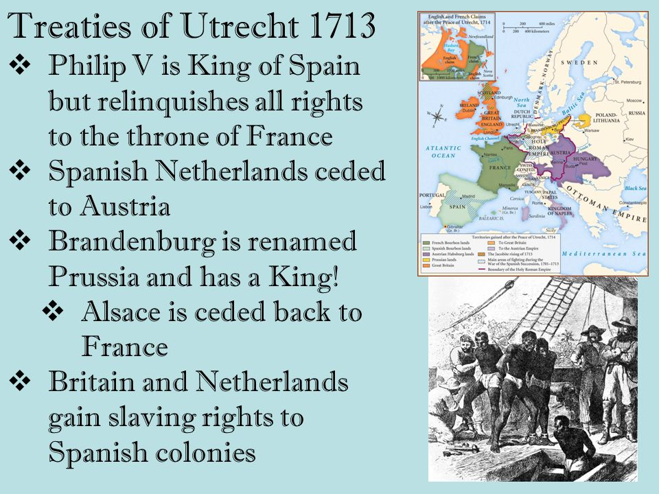 Treaties of Utrecht 1713  Philip V is King of Spain but relinquishes all rights to the throne of France  Spanish Netherlands ceded to Austria  Brandenburg is renamed Prussia and has a King.