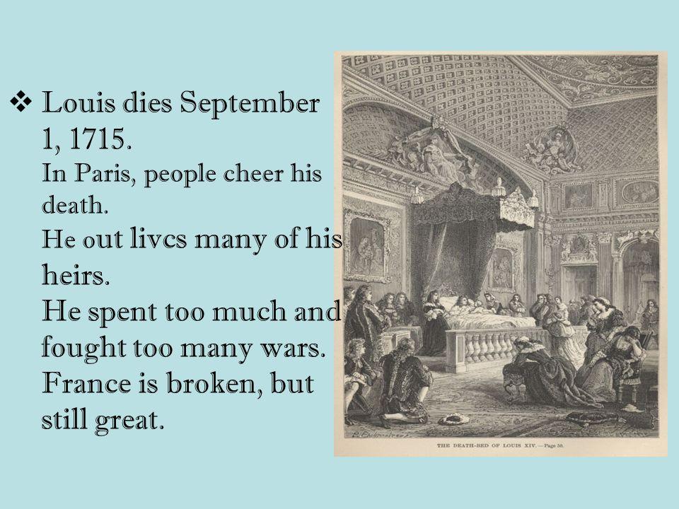 Louis dies September 1, 1715. In Paris, people cheer his death.